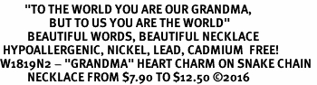 "<BR>         <i>""TO THE WORLD YOU ARE OUR GRANDMA,    <BR>                  BUT TO US YOU ARE THE WORLD""</i>   <BR>          BEAUTIFUL WORDS, BEAUTIFUL NECKLACE  <BR> HYPOALLERGENIC, NICKEL, LEAD, CADMIUM  FREE!   <BR>W1819N2 - ""GRANDMA"" HEART CHARM ON SNAKE CHAIN  <BR>          NECKLACE FROM $7.90 TO $12.50 �16"