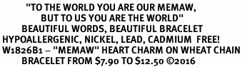 "<BR>            <i>""TO THE WORLD YOU ARE OUR MEMAW,   <BR>                   BUT TO US YOU ARE THE WORLD""</i>  <BR>          BEAUTIFUL WORDS, BEAUTIFUL BRACELET  <BR> HYPOALLERGENIC, NICKEL, LEAD, CADMIUM  FREE!  <BR> W1826B1 - ""MEMAW"" HEART CHARM ON WHEAT CHAIN   <BR>          BRACELET FROM $7.90 TO $12.50 �16"