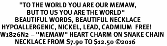 "<BR>             <i>""TO THE WORLD YOU ARE OUR MEMAW,       <BR>                  BUT TO US YOU ARE THE WORLD""</i>      <BR>          BEAUTIFUL WORDS, BEAUTIFUL NECKLACE     <BR> HYPOALLERGENIC, NICKEL, LEAD, CADMIUM  FREE!      <BR>W1826N2 - ""MEMAW"" HEART CHARM ON SNAKE CHAIN  <BR>          NECKLACE FROM $7.90 TO $12.50 ©2016"