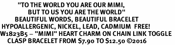 """<BR>            <i>""""TO THE WORLD YOU ARE OUR MIMI,    <BR>                   BUT TO US YOU ARE THE WORLD""""</i>   <BR>          BEAUTIFUL WORDS, BEAUTIFUL BRACELET   <BR> HYPOALLERGENIC, NICKEL, LEAD, CADMIUM  FREE!   <BR>W1823B5 - """"MIMI"""" HEART CHARM ON CHAIN LINK TOGGLE  <BR>     CLASP BRACELET FROM $7.90 TO $12.50 �16"""