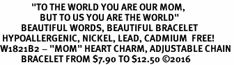 "<BR>               <i>""TO THE WORLD YOU ARE OUR MOM,  <BR>                   BUT TO US YOU ARE THE WORLD""</i> <BR>          BEAUTIFUL WORDS, BEAUTIFUL BRACELET <BR> HYPOALLERGENIC, NICKEL, LEAD, CADMIUM  FREE! <BR>W1821B2 - ""MOM"" HEART CHARM, ADJUSTABLE CHAIN <BR>          BRACELET FROM $7.90 TO $12.50 ©2016"