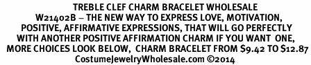 <BR>                                   TREBLE CLEF CHARM BRACELET WHOLESALE <bR>                 W21402B - THE NEW WAY TO EXPRESS LOVE, MOTIVATION,<BR>          POSITIVE, AFFIRMATIVE EXPRESSIONS, THAT WILL GO PERFECTLY<br>        WITH ANOTHER POSITIVE AFFIRMATION CHARM IF YOU WANT  ONE,<BR>   MORE CHOICES LOOK BELOW,  CHARM BRACELET FROM $9.42 TO $12.87<BR>                                    CostumeJewelryWholesale.com ©2014
