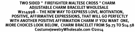 "<BR>                      TWO SIDED ""  FIREFIGHTER MALTESE CROSS "" CHARM<BR>                                 ADJUSTABLE CHARM BRACELET WHOLESALE <bR>                    W21499B - THE NEW WAY TO EXPRESS LOVE, MOTIVATION,<BR>             POSITIVE, AFFIRMATIVE EXPRESSIONS, THAT WILL GO PERFECTLY<br>           WITH ANOTHER POSITIVE AFFIRMATION CHARM IF YOU WANT  ONE,<BR>      MORE CHOICES LOOK BELOW,  CHARM BRACELET FROM $9.73 TO $14.58<BR>                                       CostumeJewelryWholesale.com ©2014"