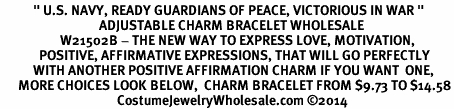 "<BR>           "" U.S. NAVY, READY GUARDIANS OF PEACE, VICTORIOUS IN WAR "" <BR>                                 ADJUSTABLE CHARM BRACELET WHOLESALE <bR>                    W21502B - THE NEW WAY TO EXPRESS LOVE, MOTIVATION,<BR>             POSITIVE, AFFIRMATIVE EXPRESSIONS, THAT WILL GO PERFECTLY<br>           WITH ANOTHER POSITIVE AFFIRMATION CHARM IF YOU WANT  ONE,<BR>      MORE CHOICES LOOK BELOW,  CHARM BRACELET FROM $9.73 TO $14.58<BR>                                       CostumeJewelryWholesale.com ©2014"