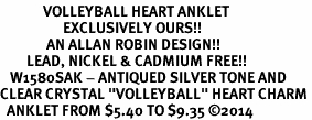 "<BR>             VOLLEYBALL HEART ANKLET <bR>                   EXCLUSIVELY OURS!! <Br>              AN ALLAN ROBIN DESIGN!! <BR>        LEAD, NICKEL & CADMIUM FREE!! <BR>   W1580SAK - ANTIQUED SILVER TONE AND <BR>CLEAR CRYSTAL ""VOLLEYBALL"" HEART CHARM <BR>  ANKLET FROM $5.40 TO $9.35 ©2014"