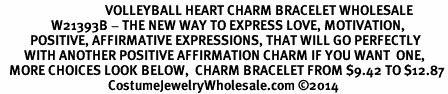 <BR>                                   VOLLEYBALL HEART CHARM BRACELET WHOLESALE <bR>                 W21393B - THE NEW WAY TO EXPRESS LOVE, MOTIVATION,<BR>          POSITIVE, AFFIRMATIVE EXPRESSIONS, THAT WILL GO PERFECTLY<br>        WITH ANOTHER POSITIVE AFFIRMATION CHARM IF YOU WANT  ONE,<BR>   MORE CHOICES LOOK BELOW,  CHARM BRACELET FROM $9.42 TO $12.87<BR>                                    CostumeJewelryWholesale.com ©2014