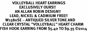 """<BR>              VOLLEYBALL HEART EARRINGS <bR>                      EXCLUSIVELY OURS!! <Br>                 AN ALLAN ROBIN DESIGN!! <BR>           LEAD, NICKEL & CADMIUM FREE!! <BR>      W1580SE - ANTIQUED SILVER TONE AND <BR>   CLEAR CRYSTAL """"VOLLEYBALL"""" HEART CHARM <BR>FISH HOOK EARRING FROM $5.40 TO $9.35 ©2014"""