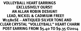 "<BR>    VOLLEYBALL HEART EARRINGS <bR>                   EXCLUSIVELY OURS!! <Br>              AN ALLAN ROBIN DESIGN!! <BR>        LEAD, NICKEL & CADMIUM FREE!! <BR>   W1580SE - ANTIQUED SILVER TONE AND <BR>CLEAR CRYSTAL ""VOLLEYBALL"" HEART CHARM <BR>   POST EARRING FROM $5.40 TO $9.35 �14"