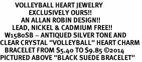 """<BR>          VOLLEYBALL HEART JEWELRY <bR>                   EXCLUSIVELY OURS!! <Br>              AN ALLAN ROBIN DESIGN!! <BR>        LEAD, NICKEL & CADMIUM FREE!! <BR>   W1580SB - ANTIQUED SILVER TONE AND <BR>CLEAR CRYSTAL """"VOLLEYBALL"""" HEART CHARM <BR>   BRACELET FROM $5.40 TO $9.85 ©2014 <BR>PICTURED ABOVE """"BLACK SUEDE BRACELET"""""""