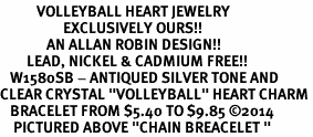 """<BR>           VOLLEYBALL HEART JEWELRY <bR>                   EXCLUSIVELY OURS!! <Br>              AN ALLAN ROBIN DESIGN!! <BR>        LEAD, NICKEL & CADMIUM FREE!! <BR>   W1580SB - ANTIQUED SILVER TONE AND <BR>CLEAR CRYSTAL """"VOLLEYBALL"""" HEART CHARM <BR>   BRACELET FROM $5.40 TO $9.85 ©2014<BR>    PICTURED ABOVE """"CHAIN BREACELET """""""