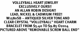 """<BR>                VOLLEYBALL HEART JEWELRY <bR>                        EXCLUSIVELY OURS!! <Br>                   AN ALLAN ROBIN DESIGN!! <BR>             LEAD, NICKEL & CADMIUM FREE!! <BR>        W1580SB - ANTIQUED SILVER TONE AND <BR>     CLEAR CRYSTAL """"VOLLEYBALL"""" HEART CHARM <BR>        BRACELET FROM $5.40 TO $9.85 �14<BR>PICTURED ABOVE """"REMOVABLE SCREW BALL END"""""""