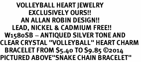 """<BR>           VOLLEYBALL HEART JEWELRY <bR>                   EXCLUSIVELY OURS!! <Br>              AN ALLAN ROBIN DESIGN!! <BR>        LEAD, NICKEL & CADMIUM FREE!! <BR>   W1580SB - ANTIQUED SILVER TONE AND <BR>CLEAR CRYSTAL """"VOLLEYBALL"""" HEART CHARM <BR>   BRACELET FROM $5.40 TO $9.85 ©2014<BR>PICTURED ABOVE""""SNAKE CHAIN BRACELET"""""""