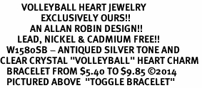"""<BR>          VOLLEYBALL HEART JEWELRY <bR>                   EXCLUSIVELY OURS!! <Br>              AN ALLAN ROBIN DESIGN!! <BR>        LEAD, NICKEL & CADMIUM FREE!! <BR>   W1580SB - ANTIQUED SILVER TONE AND <BR>CLEAR CRYSTAL """"VOLLEYBALL"""" HEART CHARM <BR>   BRACELET FROM $5.40 TO $9.85 ©2014<BR>   PICTURED ABOVE  """"TOGGLE BRACELET"""""""