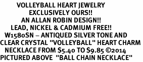 "<BR>           VOLLEYBALL HEART JEWELRY <bR>                   EXCLUSIVELY OURS!! <Br>              AN ALLAN ROBIN DESIGN!! <BR>       LEAD, NICKEL & CADMIUM FREE!! <BR>   W1580SN - ANTIQUED SILVER TONE AND <BR>CLEAR CRYSTAL ""VOLLEYBALL"" HEART CHARM <BR>   NECKLACE FROM $5.40 TO $9.85 �14<BR>PICTURED ABOVE  ""BALL CHAIN NECKLACE"""