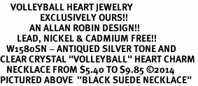 """<BR>     VOLLEYBALL HEART JEWELRY <bR>                   EXCLUSIVELY OURS!! <Br>              AN ALLAN ROBIN DESIGN!! <BR>        LEAD, NICKEL & CADMIUM FREE!! <BR>   W1580SN - ANTIQUED SILVER TONE AND <BR>CLEAR CRYSTAL """"VOLLEYBALL"""" HEART CHARM <BR>   NECKLACE FROM $5.40 TO $9.85 ©2014<BR>PICTURED ABOVE  """"BLACK SUEDE NECKLACE"""""""