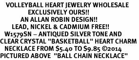 """<BR>    VOLLEYBALL HEART JEWELRY WHOLESALE <bR>                   EXCLUSIVELY OURS!! <Br>              AN ALLAN ROBIN DESIGN!! <BR>        LEAD, NICKEL & CADMIUM FREE!! <BR>   W1579SN - ANTIQUED SILVER TONE AND <BR>CLEAR CRYSTAL """"BASKETBALL"""" HEART CHARM <BR>   NECKLACE FROM $5.40 TO $9.85 ©2014<BR>PICTURED ABOVE  """"BALL CHAIN NECKLACE"""""""
