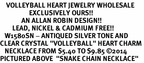 """<BR>    VOLLEYBALL HEART JEWELRY WHOLESALE <bR>                   EXCLUSIVELY OURS!! <Br>              AN ALLAN ROBIN DESIGN!! <BR>        LEAD, NICKEL & CADMIUM FREE!! <BR>   W1580SN - ANTIQUED SILVER TONE AND <BR>CLEAR CRYSTAL """"VOLLEYBALL"""" HEART CHARM <BR>   NECKLACE FROM $5.40 TO $9.85 ©2014<BR>PICTURED ABOVE  """"SNAKE CHAIN NECKLACE"""""""