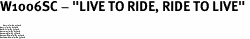 """W1006SC - """"LIVE TO RIDE, RIDE TO LIVE"""" <BR> <FONT size=""""2"""">Buy 1-2 for $4.05 Each<br>Buy 3-5 for $3.65 Each<br>Buy 6-11 for $3.55 Each<br>Buy 12-23 for $3.45 Each<br>Buy 24-49 for $3.35 Each<br>Buy 50 or More for $3.25 Each<br>Buy 100 or More for $2.35 Each</font>"""