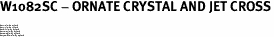 "W1082SC - ORNATE CRYSTAL AND JET CROSS<BR><FONT size=""2"">Buy 1-2 for $4.25 Each<br>Buy 3-5 for $4.15 Each<br>Buy 6-11 for $3.65 Each<br>Buy 12-23 for $3.45 Each<br>Buy 24-49 for $3.25 Each<br>Buy 50 or More for $3.09 Each</font>"