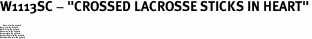"W1113SC - ""CROSSED LACROSSE STICKS IN HEART""<BR> <FONT size=""2"">Buy 1-2 for $4.05 Each<br>Buy 3-5 for $3.65 Each<br>Buy 6-11 for $3.55 Each<br>Buy 12-23 for $3.45 Each<br>Buy 24-49 for $3.35 Each<br>Buy 50 or More for $3.25 Each<br>Buy 100 or More for $2.35 Each</font>"