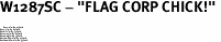 "W1287SC - ""FLAG CORP CHICK!"" <BR> <FONT size=""2"">Buy 1-2 for $4.05 Each<br>Buy 3-5 for $3.65 Each<br>Buy 6-11 for $3.55 Each<br>Buy 12-23 for $3.45 Each<br>Buy 24-49 for $3.35 Each<br>Buy 50 or More for $3.25 Each<br>Buy 100 or More for $2.35 Each</font>"