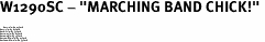 "W1290SC - ""MARCHING BAND CHICK!"" <BR> <FONT size=""2"">Buy 1-2 for $4.05 Each<br>Buy 3-5 for $3.65 Each<br>Buy 6-11 for $3.55 Each<br>Buy 12-23 for $3.45 Each<br>Buy 24-49 for $3.35 Each<br>Buy 50 or More for $3.25 Each<br>Buy 100 or More for $2.35 Each</font>"