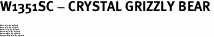 """W1351SC - CRYSTAL GRIZZLY BEAR<BR><FONT size=""""2"""">Buy 1-2 for $4.25 Each<br>Buy 3-5 for $4.15 Each<br>Buy 6-11 for $3.65 Each<br>Buy 12-23 for $3.45 Each<br>Buy 24-49 for $3.25 Each<br>Buy 50 or More for $3.09 Each</font>"""