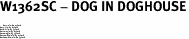 """W1362SC - DOG IN DOGHOUSE<BR> <FONT size=""""2"""">Buy 1-2 for $4.05 Each<br>Buy 3-5 for $3.65 Each<br>Buy 6-11 for $3.55 Each<br>Buy 12-23 for $3.45 Each<br>Buy 24-49 for $3.35 Each<br>Buy 50 or More for $3.25 Each<br>Buy 100 or More for $2.35 Each</font>"""
