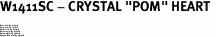 "W1411SC - CRYSTAL ""POM"" HEART <BR><FONT size=""2"">Buy 1-2 for $4.25 Each<br>Buy 3-5 for $4.15 Each<br>Buy 6-11 for $3.65 Each<br>Buy 12-23 for $3.45 Each<br>Buy 24-49 for $3.25 Each<br>Buy 50 or More for $3.09 Each</font>"