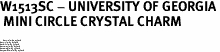 """W1513SC - UNIVERSITY OF GEORGIA<BR> MINI CIRCLE CRYSTAL CHARM <BR> <FONT size=""""2"""">Buy 1-2 for $4.05 Each<br>Buy 3-5 for $3.65 Each<br>Buy 6-11 for $3.55 Each<br>Buy 12-23 for $3.45 Each<br>Buy 24-49 for $3.35 Each<br>Buy 50 or More for $3.25 Each</font>"""