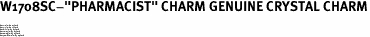 """W1708SC-""""PHARMACIST"""" CHARM GENUINE CRYSTAL CHARM<BR><FONT size=""""2"""">Buy 1-2 for $4.25 Each<br>Buy 3-5 for $4.15 Each<br>Buy 6-11 for $3.65 Each<br>Buy 12-23 for $3.45 Each<br>Buy 24-49 for $3.25 Each<br>Buy 50 or More for $3.09 Each</font>"""
