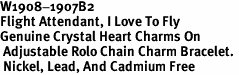 W1908-1907B2<br>Flight Attendant, I Love To Fly <br>Genuine Crystal Heart Charms On <br> Adjustable Rolo Chain Charm Bracelet. <br> Nickel, Lead, And Cadmium Free