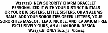 <br>                 W21371B  NEW SORORITY CHARM BRACELET <br>             PERSONALIZED IT WITH YOUR DISTINCT INITIALS     <br>     OR YOUR BIG SISTERS, LITTLE SISTERS, OR AN ALUMS<br>      NAME. ADD YOUR SORORITIES GREEK LETTERS, YOUR<br>SORORITIES MASCOT.  LEAD, NICKLE, AND  CADMIUM FREE<BR>             EXCLUSIVELY OURS, AN ALLAN ROBIN DESIGN. <BR>                               W21371B  ONLY $12.37   �14