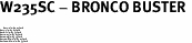 "W235SC - BRONCO BUSTER <BR> <FONT size=""2"">Buy 1-2 for $4.05 Each<br>Buy 3-5 for $3.65 Each<br>Buy 6-11 for $3.55 Each<br>Buy 12-23 for $3.45 Each<br>Buy 24-49 for $3.35 Each<br>Buy 50 or More for $3.25 Each<br>Buy 100 or More for $2.35 Each</font>"