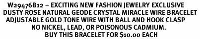 <BR>     W29476B12 - EXCITING NEW FASHION JEWELRY EXCLUSIVE <BR>  DUSTY ROSE NATURAL GEODE CRYSTAL MIRACLE WIRE BRACELET <BR>    ADJUSTABLE GOLD TONE WIRE WITH BALL AND HOOK CLASP<BR>                     NO NICKEL, LEAD, OR POISONOUS CADMIUM.  <br>                              BUY THIS BRACELET FOR $10.00 EACH