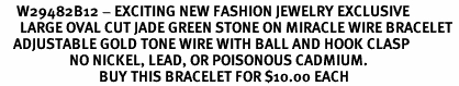<BR>     W29482B12 - EXCITING NEW FASHION JEWELRY EXCLUSIVE <BR>      LARGE OVAL CUT JADE GREEN STONE ON MIRACLE WIRE BRACELET <BR>    ADJUSTABLE GOLD TONE WIRE WITH BALL AND HOOK CLASP<BR>                     NO NICKEL, LEAD, OR POISONOUS CADMIUM.  <br>                              BUY THIS BRACELET FOR $10.00 EACH