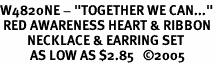 "<br>W4820NE - ""TOGETHER WE CAN...""<br> RED AWARENESS HEART & RIBBON<Br>         NECKLACE & EARRING SET<Br>          AS LOW AS $2.85   ©2005"