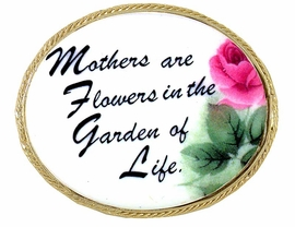 """<BR>W5043P - """"MOTHERS ARE FLOWERS...""""<BR>  DELICATELY HAND PAINTED GENUINE<BR>PORCELAIN  FLORAL CAMEO PIN©2005<bR>                       AS LOW AS $4.80"""