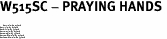 "W515SC - PRAYING HANDS <BR> <FONT size=""2"">Buy 1-2 for $4.05 Each<br>Buy 3-5 for $3.65 Each<br>Buy 6-11 for $3.55 Each<br>Buy 12-23 for $3.45 Each<br>Buy 24-49 for $3.35 Each<br>Buy 50 or More for $3.25 Each<br>Buy 100 or More for $2.35 Each</font>"