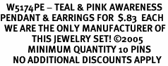 <Br>   W5174PE - TEAL & PINK AWARENESS<BR>PENDANT & EARRINGS FOR  $.83  EACH<BR>  WE ARE THE ONLY MANUFACTURER OF<BR>               THIS JEWELRY SET! ©2005<BR>             MINIMUM QUANTITY 10 PINS <br>      NO ADDITIONAL DISCOUNTS APPLY