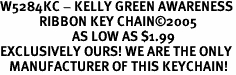 W5284KC - KELLY GREEN AWARENESS<Br>             RIBBON KEY CHAIN&#169;2005<Br>                        AS LOW AS $1.99<bR>EXCLUSIVELY OURS! WE ARE THE ONLY<Br>   MANUFACTURER OF THIS KEYCHAIN!