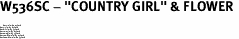 """W536SC - """"COUNTRY GIRL"""" & FLOWER <BR> <FONT size=""""2"""">Buy 1-2 for $4.05 Each<br>Buy 3-5 for $3.65 Each<br>Buy 6-11 for $3.55 Each<br>Buy 12-23 for $3.45 Each<br>Buy 24-49 for $3.35 Each<br>Buy 50 or More for $3.25 Each<br>Buy 100 or More for $2.35 Each</font>"""