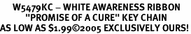 "<Br>      W5479KC - WHITE AWARENESS RIBBON<BR>            ""PROMISE OF A CURE"" KEY CHAIN<Br>AS LOW AS $1.99©2005 EXCLUSIVELY OURS!"