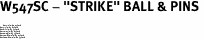 "W547SC - ""STRIKE"" BALL & PINS <BR> <FONT size=""2"">Buy 1-2 for $4.05 Each<br>Buy 3-5 for $3.65 Each<br>Buy 6-11 for $3.55 Each<br>Buy 12-23 for $3.45 Each<br>Buy 24-49 for $3.35 Each<br>Buy 50 or More for $3.25 Each<br>Buy 100 or More for $2.35 Each</font>"
