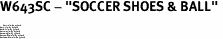 """W643SC - """"SOCCER SHOES & BALL"""" <BR> <FONT size=""""2"""">Buy 1-2 for $4.05 Each<br>Buy 3-5 for $3.65 Each<br>Buy 6-11 for $3.55 Each<br>Buy 12-23 for $3.45 Each<br>Buy 24-49 for $3.35 Each<br>Buy 50 or More for $3.25 Each<br>Buy 100 or More for $2.35 Each</font>"""