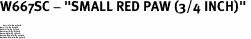"W667SC - ""SMALL RED PAW (3/4 INCH)"" <BR> <FONT size=""2"">Buy 1-2 for $4.05 Each<br>Buy 3-5 for $3.65 Each<br>Buy 6-11 for $3.55 Each<br>Buy 12-23 for $3.45 Each<br>Buy 24-49 for $3.35 Each<br>Buy 50 or More for $3.25 Each<br>Buy 100 or More for $2.35 Each</font>"