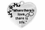 "W704SC - ""WHERE THERE IS LOVE THERE IS LIFE"" HEART<BR> <FONT size=""2"">Buy 1-2 for $4.05 Each<br>Buy 3-5 for $3.65 Each<br>Buy 6-11 for $3.55 Each<br>Buy 12-23 for $3.45 Each<br>Buy 24-49 for $3.35 Each<br>Buy 50 or More for $3.25 Each<br>Buy 100 or More for $2.35 Each</font>"