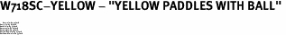 "W718SC-YELLOW - ""YELLOW PADDLES WITH BALL"" <BR> <FONT size=""2"">Buy 1-2 for $4.05 Each<br>Buy 3-5 for $3.65 Each<br>Buy 6-11 for $3.55 Each<br>Buy 12-23 for $3.45 Each<br>Buy 24-49 for $3.35 Each<br>Buy 50 or More for $3.25 Each<br>Buy 100 or More for $2.35 Each</font>"