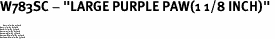 "W783SC - ""LARGE PURPLE PAW(1 1/8 INCH)"" <BR> <FONT size=""2"">Buy 1-2 for $4.05 Each<br>Buy 3-5 for $3.65 Each<br>Buy 6-11 for $3.55 Each<br>Buy 12-23 for $3.45 Each<br>Buy 24-49 for $3.35 Each<br>Buy 50 or More for $3.25 Each<br>Buy 100 or More for $2.35 Each</font>"