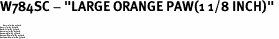 "W784SC - ""LARGE ORANGE PAW(1 1/8 INCH)"" <BR> <FONT size=""2"">Buy 1-2 for $4.05 Each<br>Buy 3-5 for $3.65 Each<br>Buy 6-11 for $3.55 Each<br>Buy 12-23 for $3.45 Each<br>Buy 24-49 for $3.35 Each<br>Buy 50 or More for $3.25 Each<br>Buy 100 or More for $2.35 Each</font>"